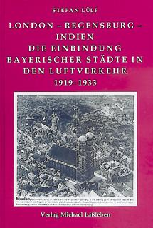 Stefan Lülf, London-Regensburg-Indien. Die Einbindung Bayerischer Städte In Den Luftverkehr 1919-1933