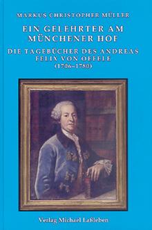 Müller Markus, Ein Gelehrter Am Münchener Hof. Die Tagebücher Des Andreas Felix Von Oefele (1706-1780)